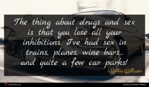 Robbie Williams quote : The thing about drugs ...