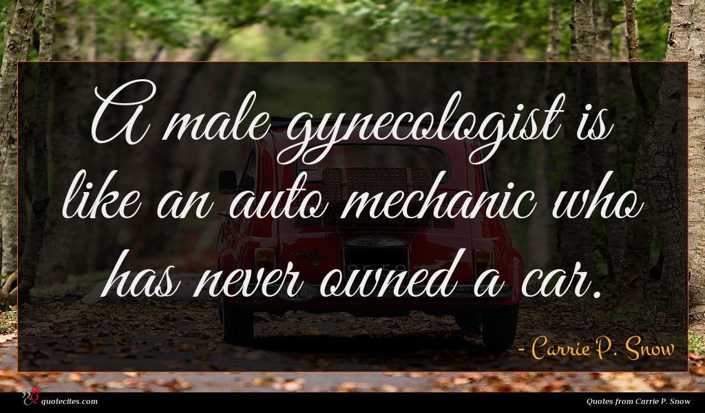 A male gynecologist is like an auto mechanic who has never owned a car.