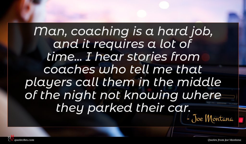Man, coaching is a hard job, and it requires a lot of time... I hear stories from coaches who tell me that players call them in the middle of the night not knowing where they parked their car.