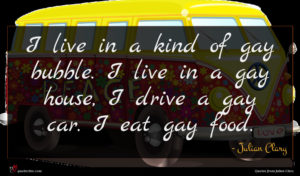 Julian Clary quote : I live in a ...