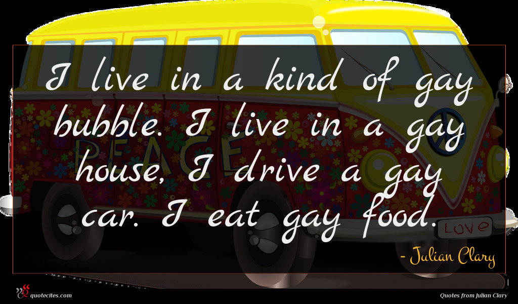 I live in a kind of gay bubble. I live in a gay house, I drive a gay car. I eat gay food.