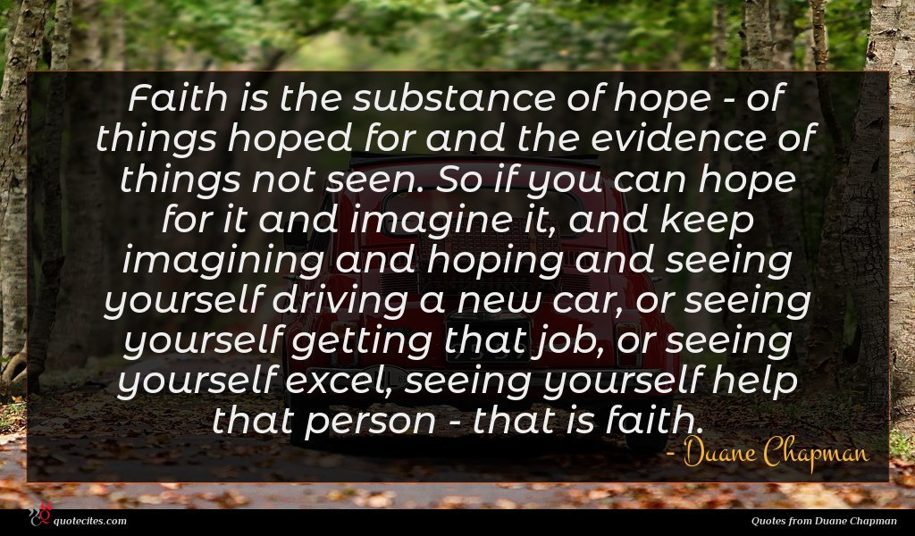 Faith is the substance of hope - of things hoped for and the evidence of things not seen. So if you can hope for it and imagine it, and keep imagining and hoping and seeing yourself driving a new car, or seeing yourself getting that job, or seeing yourself excel, seeing yourself help that person - that is faith.