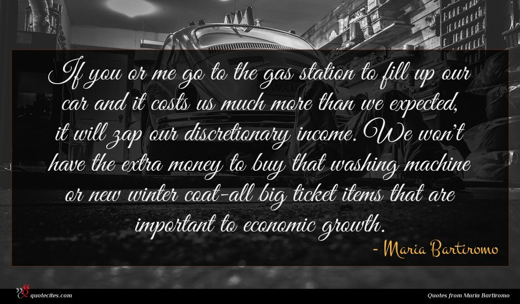 If you or me go to the gas station to fill up our car and it costs us much more than we expected, it will zap our discretionary income. We won't have the extra money to buy that washing machine or new winter coat-all big ticket items that are important to economic growth.