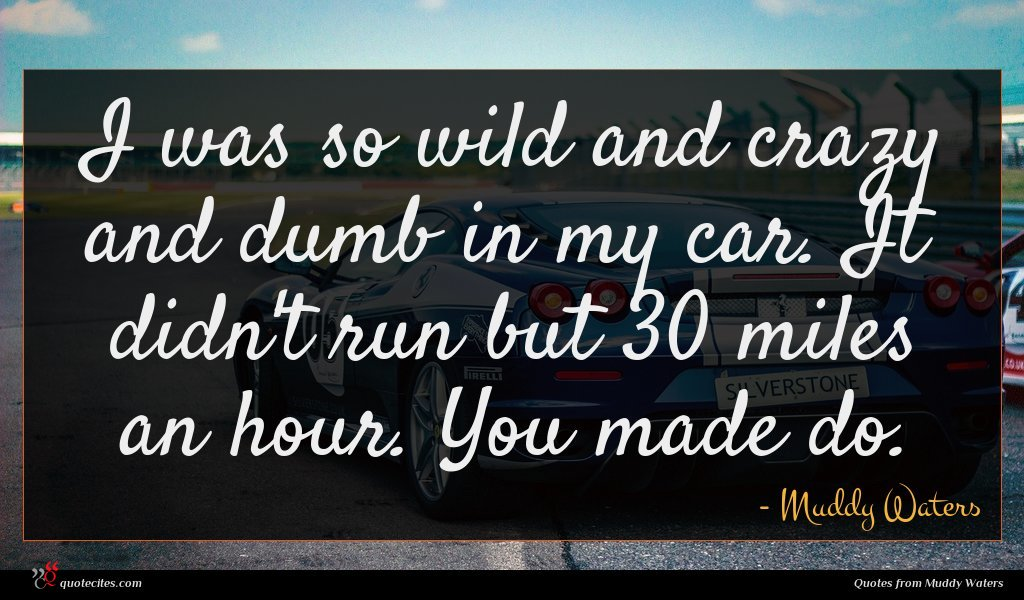 I was so wild and crazy and dumb in my car. It didn't run but 30 miles an hour. You made do.