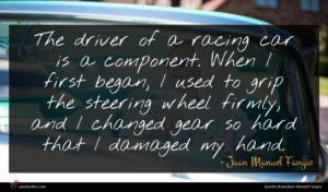 Juan Manuel Fangio quote : The driver of a ...