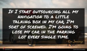 Ken Jennings quote : If I start outsourcing ...