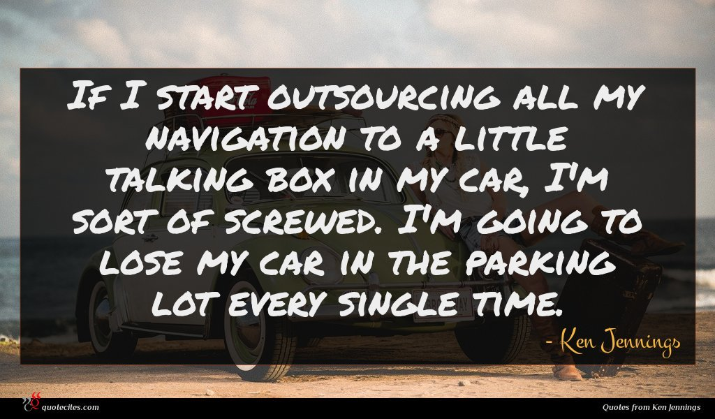 If I start outsourcing all my navigation to a little talking box in my car, I'm sort of screwed. I'm going to lose my car in the parking lot every single time.