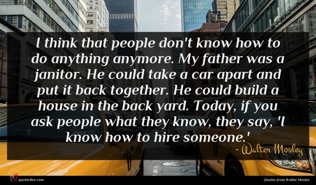 I think that people don't know how to do anything anymore. My father was a janitor. He could take a car apart and put it back together. He could build a house in the back yard. Today, if you ask people what they know, they say, 'I know how to hire someone.'