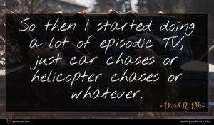 David R. Ellis quote : So then I started ...