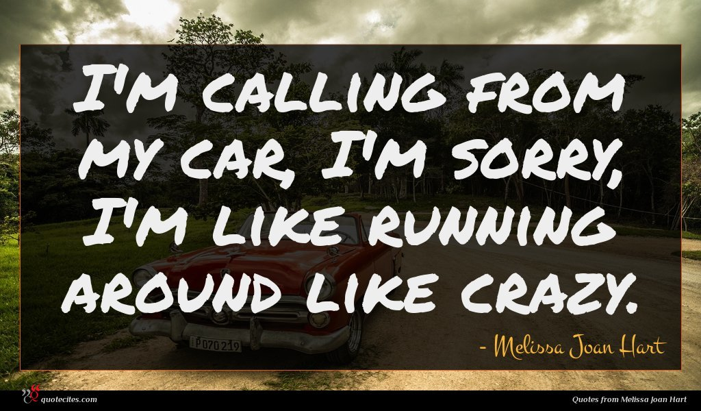 I'm calling from my car, I'm sorry, I'm like running around like crazy.