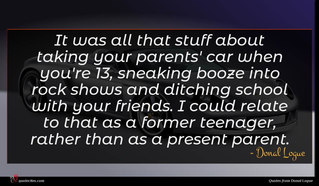 It was all that stuff about taking your parents' car when you're 13, sneaking booze into rock shows and ditching school with your friends. I could relate to that as a former teenager, rather than as a present parent.