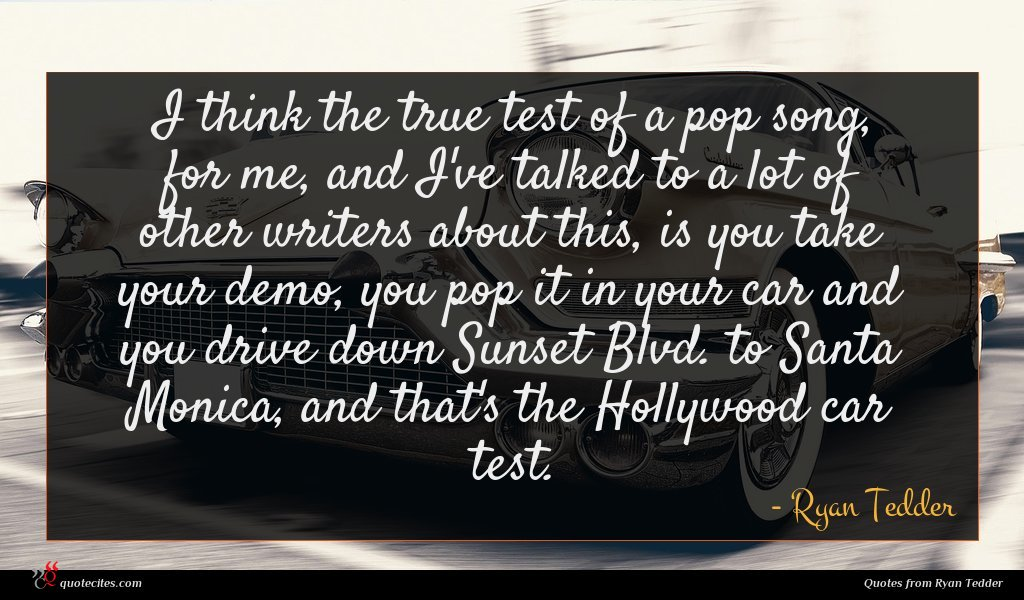 I think the true test of a pop song, for me, and I've talked to a lot of other writers about this, is you take your demo, you pop it in your car and you drive down Sunset Blvd. to Santa Monica, and that's the Hollywood car test.
