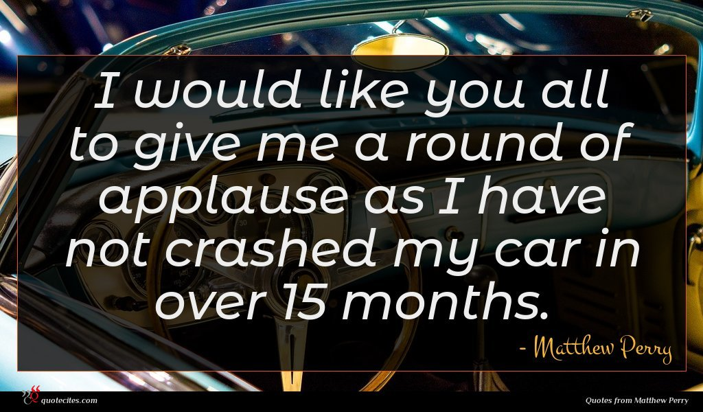 I would like you all to give me a round of applause as I have not crashed my car in over 15 months.