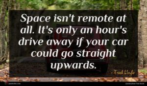 Fred Hoyle quote : Space isn't remote at ...