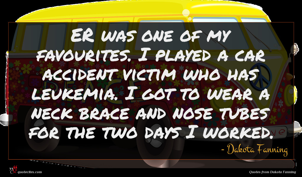 ER was one of my favourites. I played a car accident victim who has leukemia. I got to wear a neck brace and nose tubes for the two days I worked.