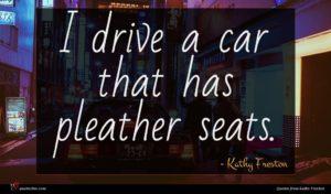 Kathy Freston quote : I drive a car ...