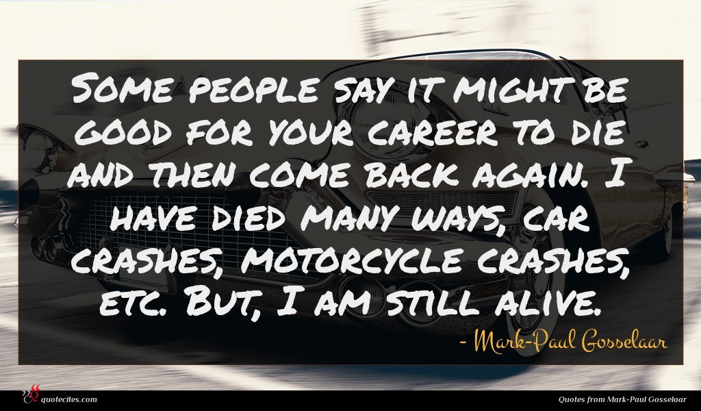 Some people say it might be good for your career to die and then come back again. I have died many ways, car crashes, motorcycle crashes, etc. But, I am still alive.