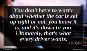 Bobby Rahal quote : You don't have to ...