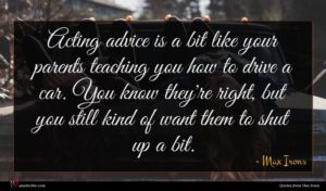 Max Irons quote : Acting advice is a ...