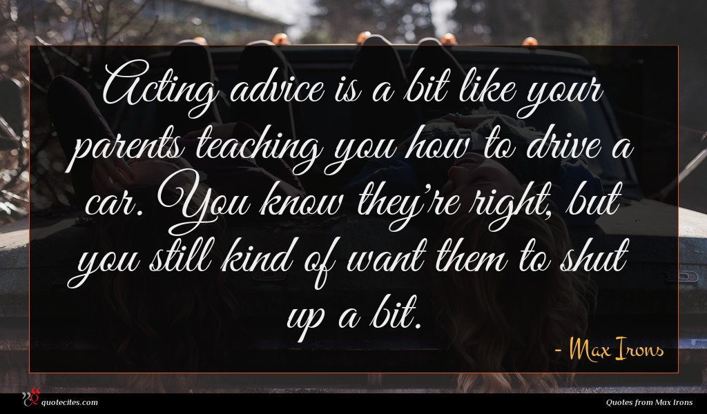 Acting advice is a bit like your parents teaching you how to drive a car. You know they're right, but you still kind of want them to shut up a bit.