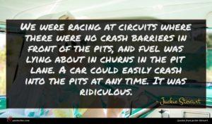 Jackie Stewart quote : We were racing at ...