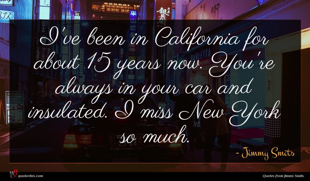 I've been in California for about 15 years now. You're always in your car and insulated. I miss New York so much.