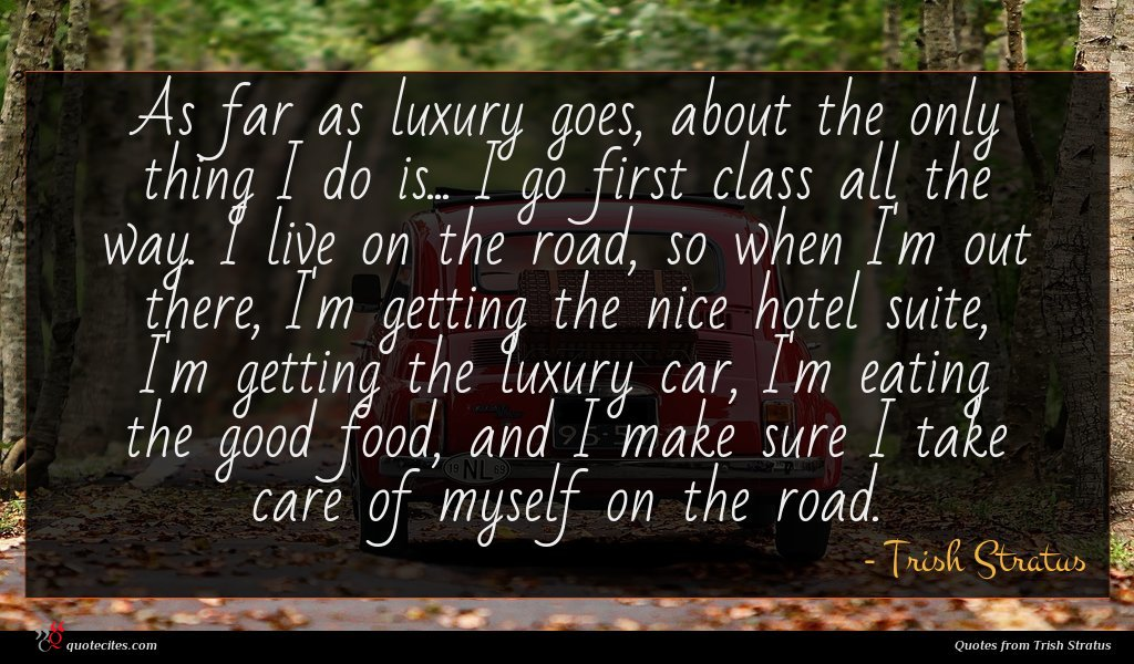 As far as luxury goes, about the only thing I do is... I go first class all the way. I live on the road, so when I'm out there, I'm getting the nice hotel suite, I'm getting the luxury car, I'm eating the good food, and I make sure I take care of myself on the road.