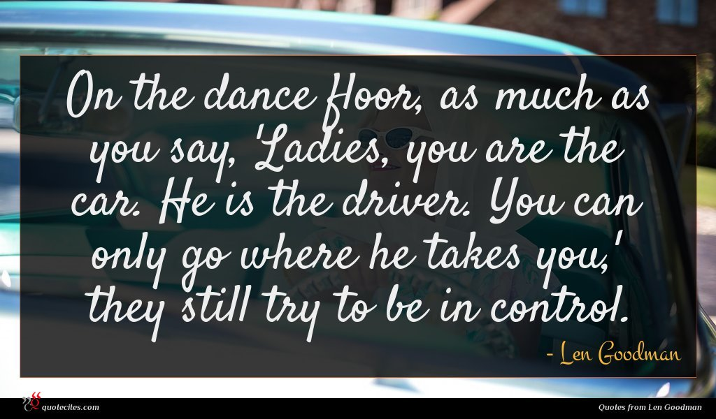 On the dance floor, as much as you say, 'Ladies, you are the car. He is the driver. You can only go where he takes you,' they still try to be in control.