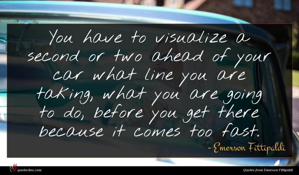 You have to visualize a second or two ahead of your car what line you are taking, what you are going to do, before you get there because it comes too fast.