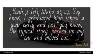 Aaron Paul quote : Yeah I left Idaho ...