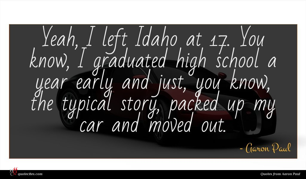 Yeah, I left Idaho at 17. You know, I graduated high school a year early and just, you know, the typical story, packed up my car and moved out.