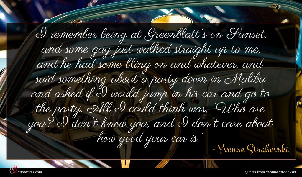 I remember being at Greenblatt's on Sunset, and some guy just walked straight up to me, and he had some bling on and whatever, and said something about a party down in Malibu and asked if I would jump in his car and go to the party. All I could think was, 'Who are you? I don't know you, and I don't care about how good your car is.'