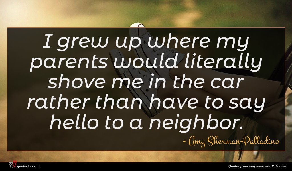 I grew up where my parents would literally shove me in the car rather than have to say hello to a neighbor.