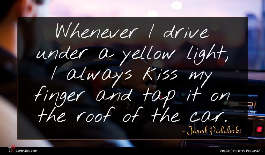 Whenever I drive under a yellow light, I always kiss my finger and tap it on the roof of the car.