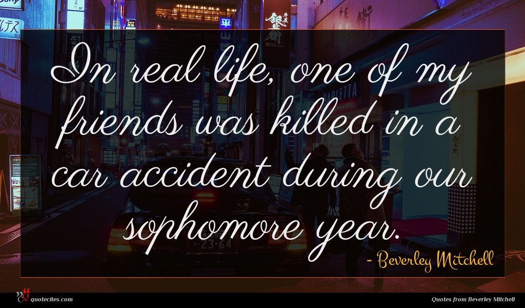 In real life, one of my friends was killed in a car accident during our sophomore year.