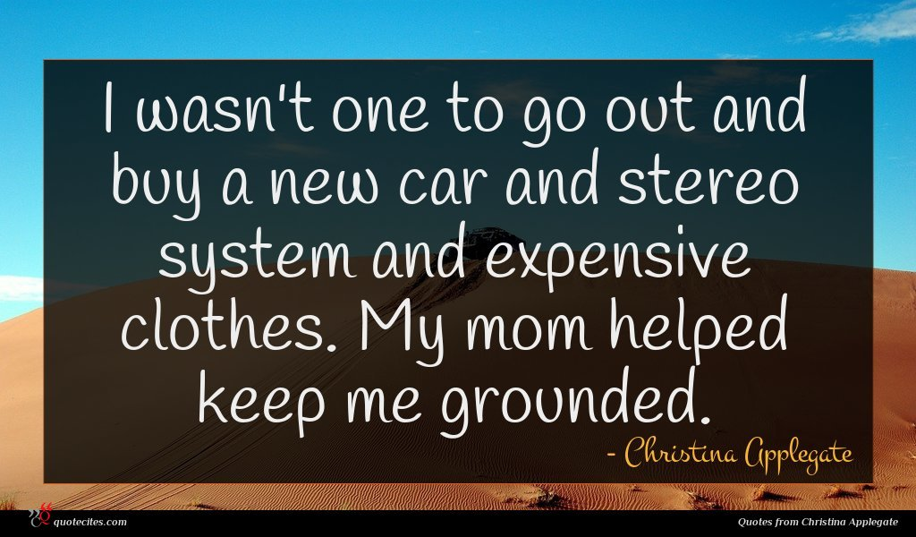 I wasn't one to go out and buy a new car and stereo system and expensive clothes. My mom helped keep me grounded.