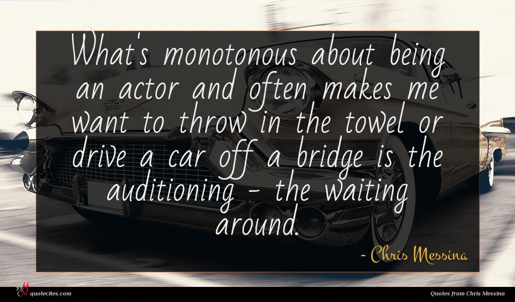 What's monotonous about being an actor and often makes me want to throw in the towel or drive a car off a bridge is the auditioning - the waiting around.