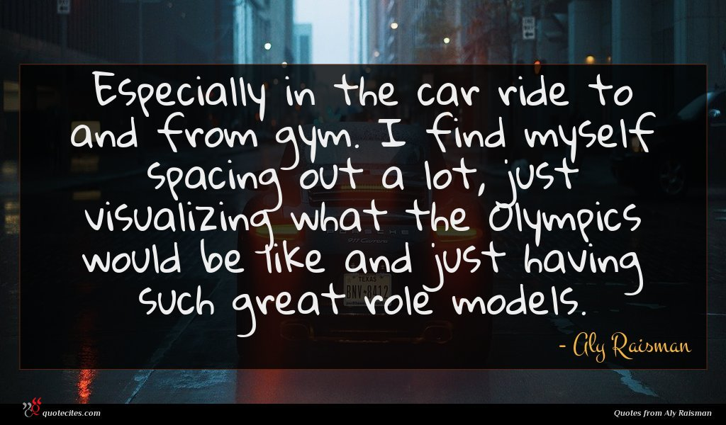 Especially in the car ride to and from gym. I find myself spacing out a lot, just visualizing what the Olympics would be like and just having such great role models.