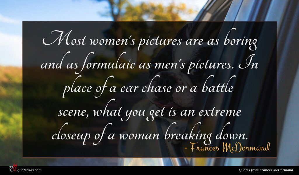 Most women's pictures are as boring and as formulaic as men's pictures. In place of a car chase or a battle scene, what you get is an extreme closeup of a woman breaking down.