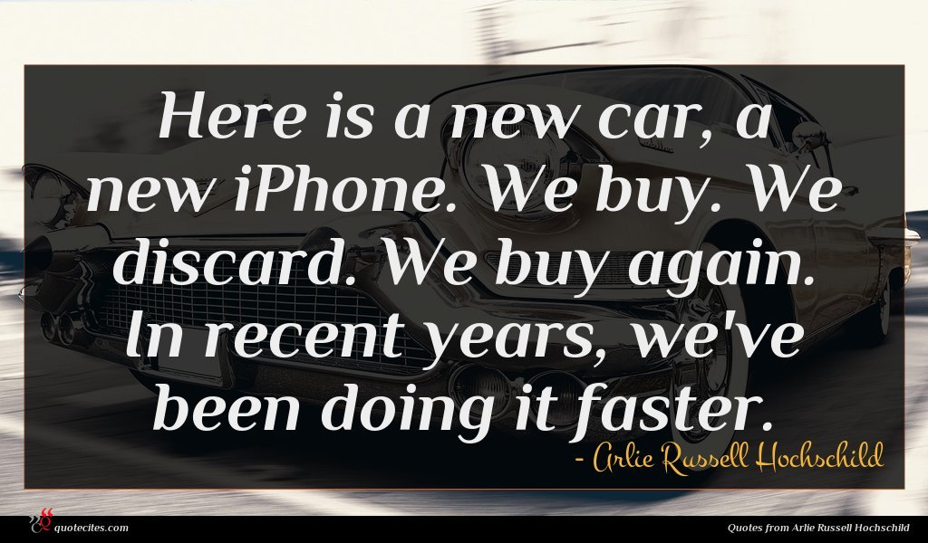 Here is a new car, a new iPhone. We buy. We discard. We buy again. In recent years, we've been doing it faster.