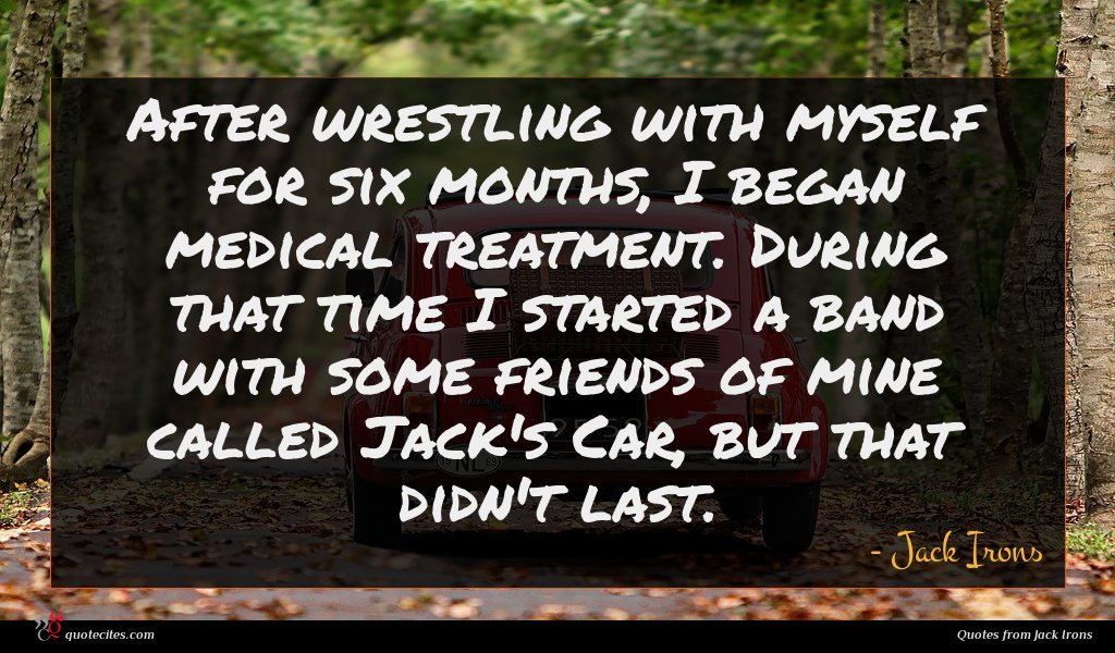 After wrestling with myself for six months, I began medical treatment. During that time I started a band with some friends of mine called Jack's Car, but that didn't last.