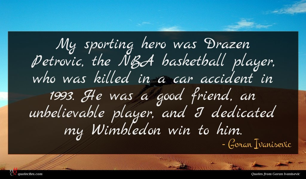 My sporting hero was Drazen Petrovic, the NBA basketball player, who was killed in a car accident in 1993. He was a good friend, an unbelievable player, and I dedicated my Wimbledon win to him.