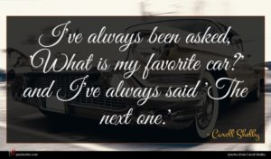 Caroll Shelby quote : I've always been asked ...