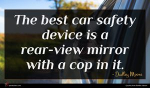 Dudley Moore quote : The best car safety ...