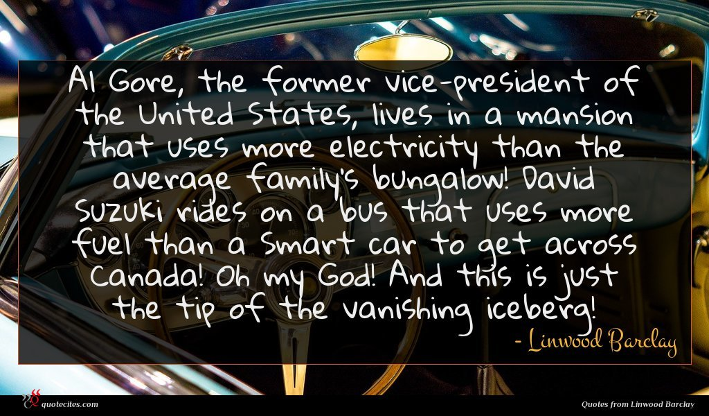 Al Gore, the former vice-president of the United States, lives in a mansion that uses more electricity than the average family's bungalow! David Suzuki rides on a bus that uses more fuel than a Smart car to get across Canada! Oh my God! And this is just the tip of the vanishing iceberg!
