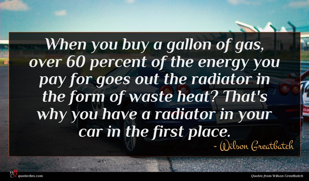 When you buy a gallon of gas, over 60 percent of the energy you pay for goes out the radiator in the form of waste heat? That's why you have a radiator in your car in the first place.