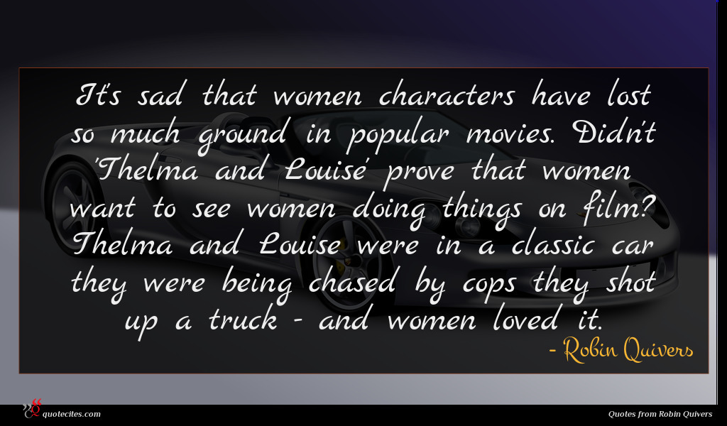 It's sad that women characters have lost so much ground in popular movies. Didn't 'Thelma and Louise' prove that women want to see women doing things on film? Thelma and Louise were in a classic car they were being chased by cops they shot up a truck - and women loved it.