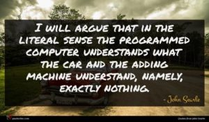 John Searle quote : I will argue that ...