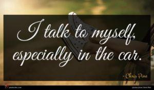 Chris Pine quote : I talk to myself ...