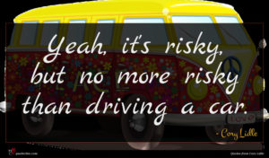 Cory Lidle quote : Yeah it's risky but ...